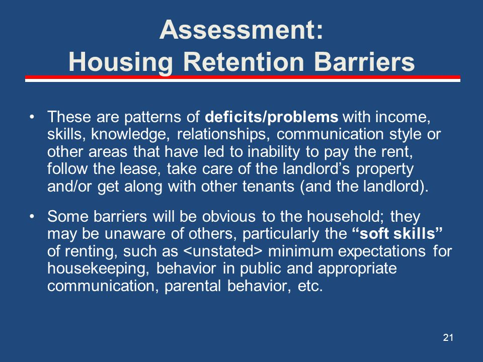 Assessment: Housing Retention Barriers Assessing Housing Retention Barriers: 1.Discuss the contents of the Tenant Screening Report with the household, with the goal of identifying the reasons and patterns behind barriers 2.Observe household and housing unit during site visits 22