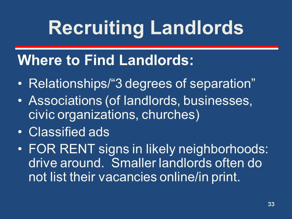 Recruiting (and Keeping) Landlords Making the Pitch: Your agency's reputation References from other landlords who work with you What you offer and why it's a win-win Decide who your landlord will call– the tenant household's case manager or a specialized admin staff.