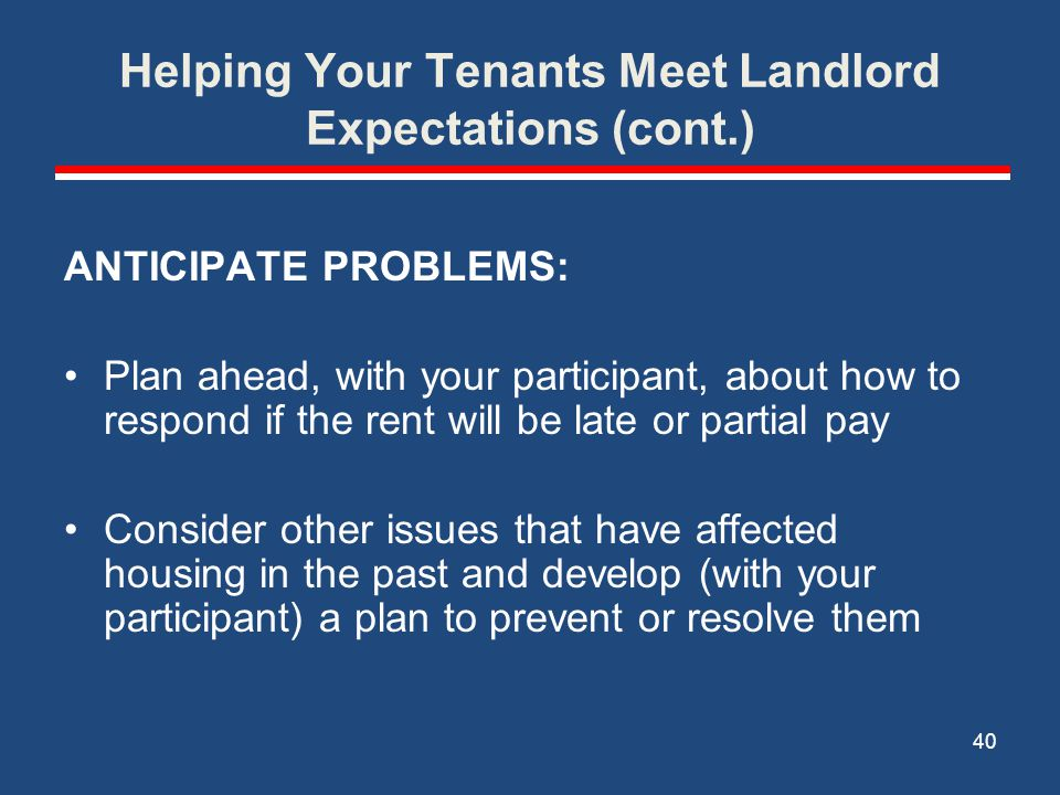 Helping Your Tenants Meet Landlord Expectations (cont.) COMMUNICATIONS/ROLE PLAY: How to respond if the landlord (or another tenant) makes a complaint about you How to make a complaint to the landlord (repairs, other tenants, etc.) 41