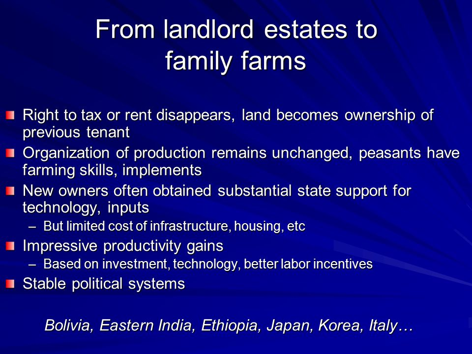 From landlord estates to family farms Right to tax or rent disappears, land becomes ownership of previous tenant Organization of production remains un