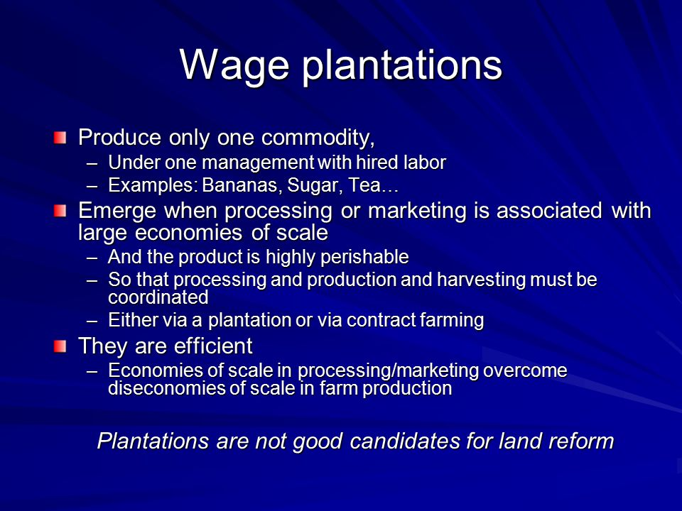 Wage plantations Produce only one commodity, –Under one management with hired labor –Examples: Bananas, Sugar, Tea… Emerge when processing or marketin