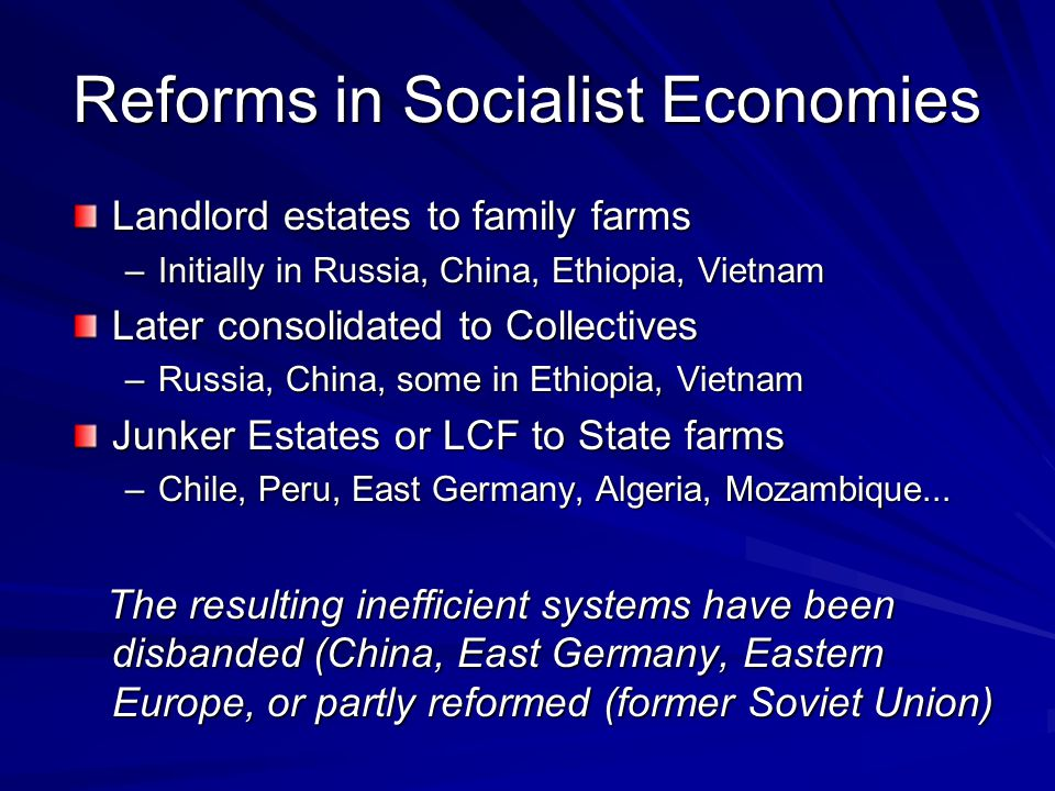 Reforms in Socialist Economies Landlord estates to family farms –Initially in Russia, China, Ethiopia, Vietnam Later consolidated to Collectives –Russia, China, some in Ethiopia, Vietnam Junker Estates or LCF to State farms –Chile, Peru, East Germany, Algeria, Mozambique...