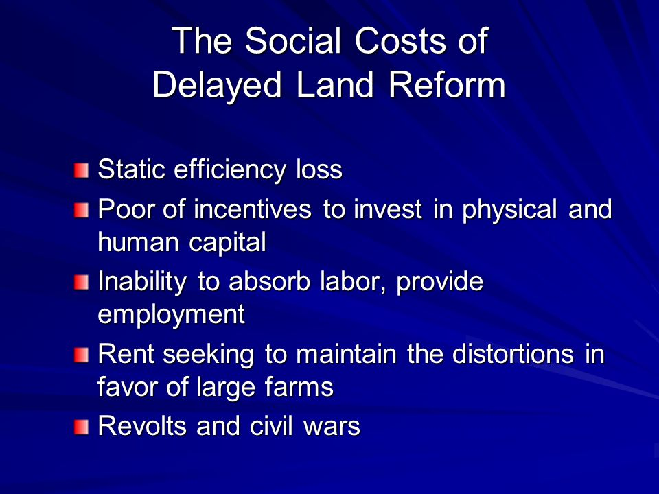 The Social Costs of Delayed Land Reform Static efficiency loss Poor of incentives to invest in physical and human capital Inability to absorb labor, p