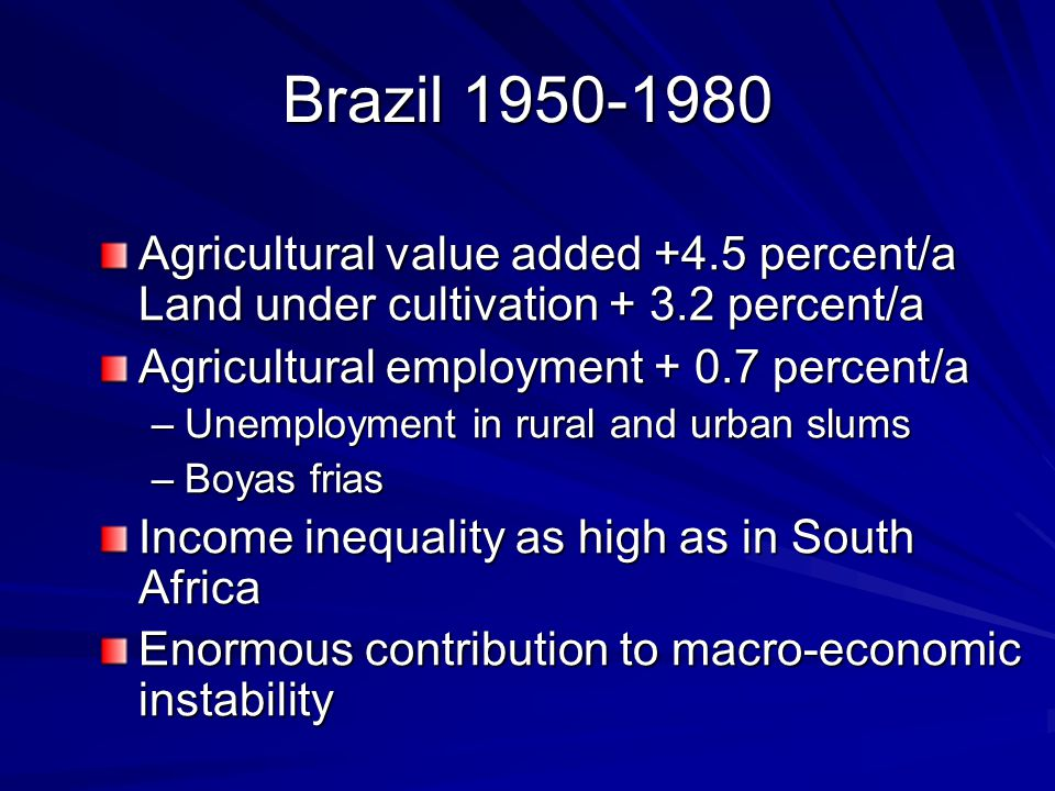 Brazil 1950-1980 Agricultural value added +4.5 percent/a Land under cultivation + 3.2 percent/a Agricultural employment + 0.7 percent/a –Unemployment in rural and urban slums –Boyas frias Income inequality as high as in South Africa Enormous contribution to macro-economic instability