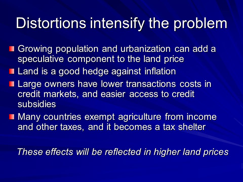 Distortions intensify the problem Growing population and urbanization can add a speculative component to the land price Land is a good hedge against i