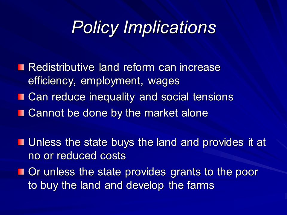 Policy Implications Redistributive land reform can increase efficiency, employment, wages Can reduce inequality and social tensions Cannot be done by