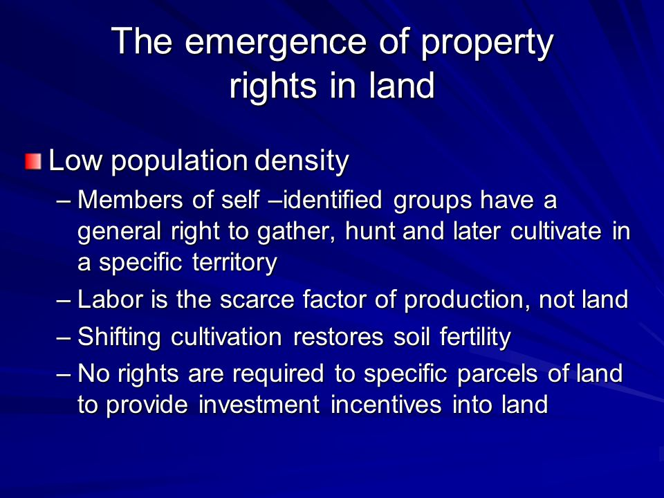 The emergence of property rights in land Low population density –Members of self –identified groups have a general right to gather, hunt and later cultivate in a specific territory –Labor is the scarce factor of production, not land –Shifting cultivation restores soil fertility –No rights are required to specific parcels of land to provide investment incentives into land