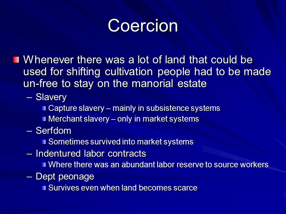 Coercion Whenever there was a lot of land that could be used for shifting cultivation people had to be made un-free to stay on the manorial estate –Sl