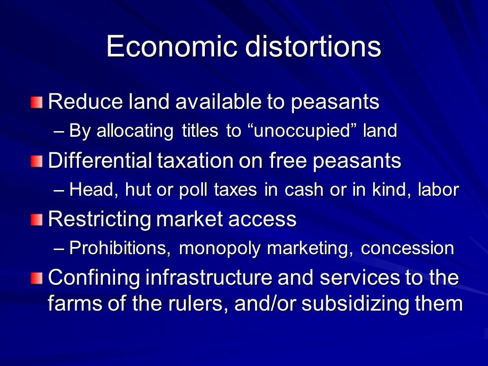 Economic distortions Reduce land available to peasants –By allocating titles to unoccupied land Differential taxation on free peasants –Head, hut or poll taxes in cash or in kind, labor Restricting market access –Prohibitions, monopoly marketing, concession Confining infrastructure and services to the farms of the rulers, and/or subsidizing them