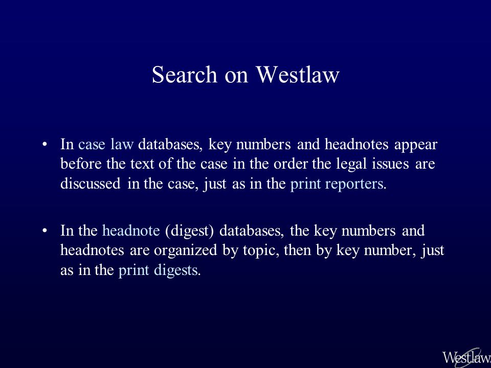 Search on Westlaw In case law databases, key numbers and headnotes appear before the text of the case in the order the legal issues are discussed in the case, just as in the print reporters.