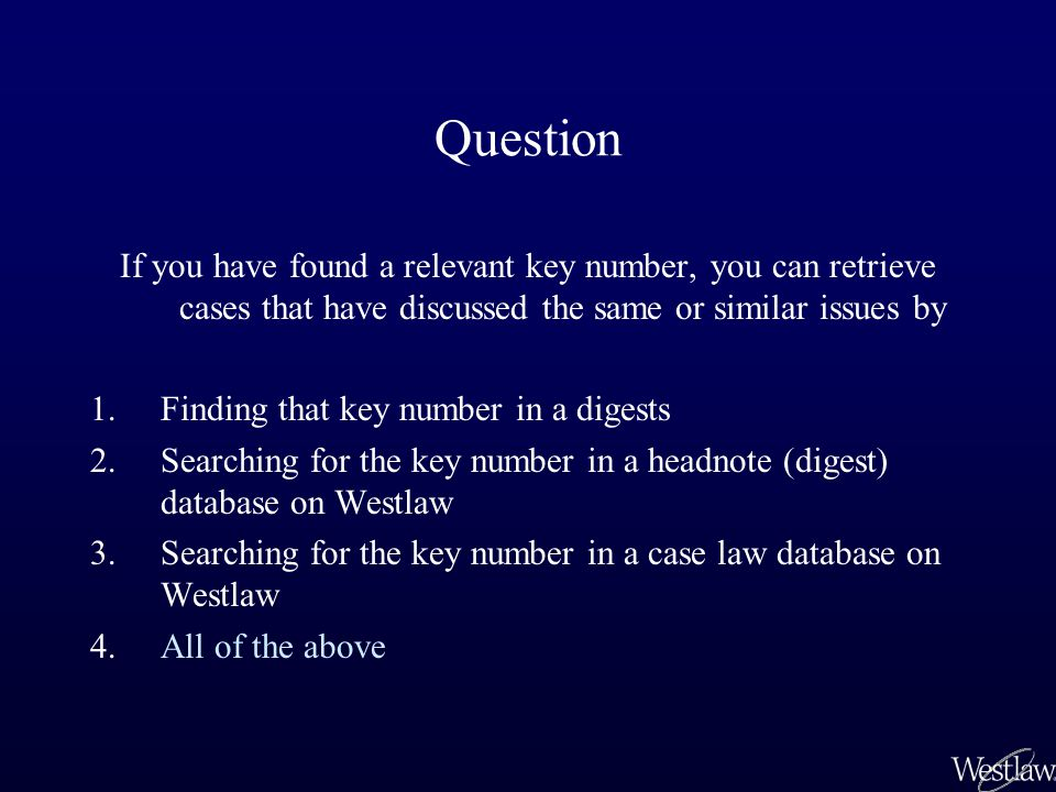 Question If you have found a relevant key number, you can retrieve cases that have discussed the same or similar issues by 1.Finding that key number in a digests 2.Searching for the key number in a headnote (digest) database on Westlaw 3.Searching for the key number in a case law database on Westlaw 4.All of the above