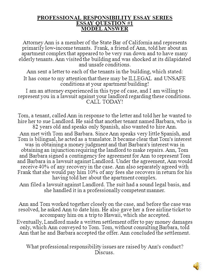 PROFESSIONAL RESPONSIBILITY ESSAY SERIES ESSAY QUESTION #1 MODEL ANSWER Attorney Ann is a member of the State Bar of California and represents primarily low-income tenants.