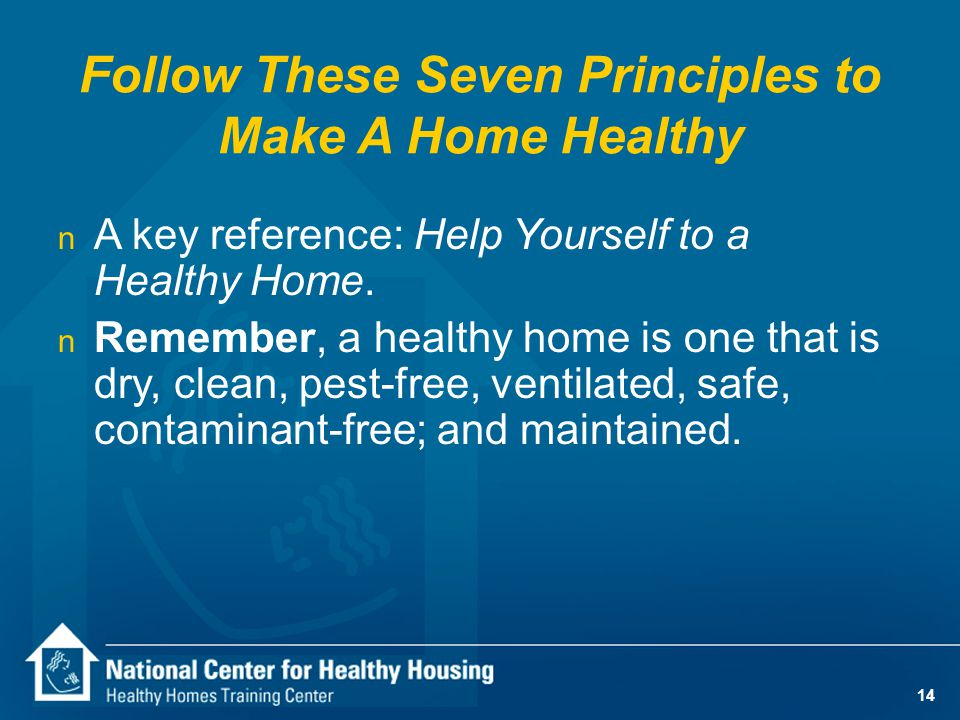 14 n A key reference: Help Yourself to a Healthy Home. n Remember, a healthy home is one that is dry, clean, pest-free, ventilated, safe, contaminant-