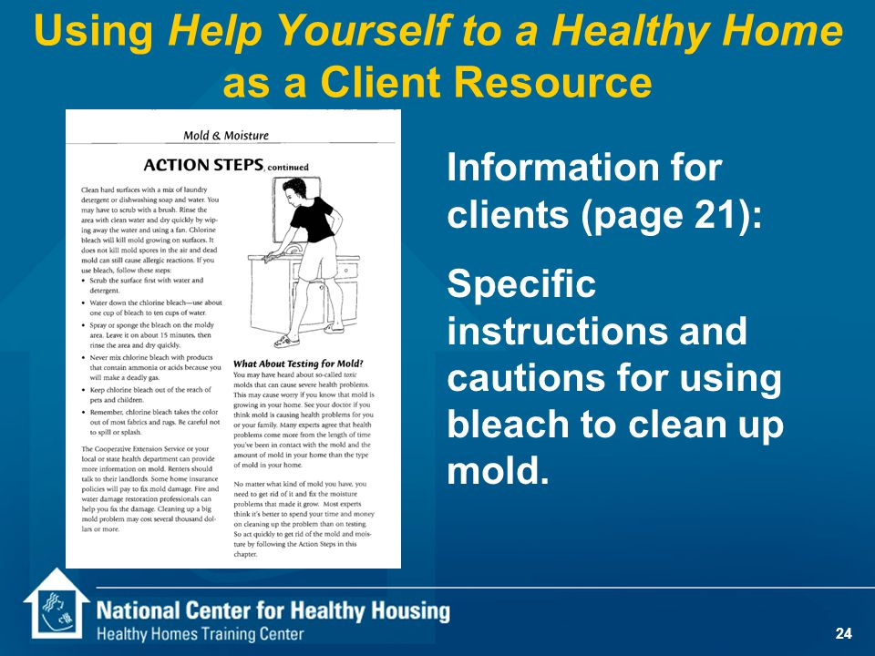 24 Using Help Yourself to a Healthy Home as a Client Resource Information for clients (page 21): Specific instructions and cautions for using bleach t