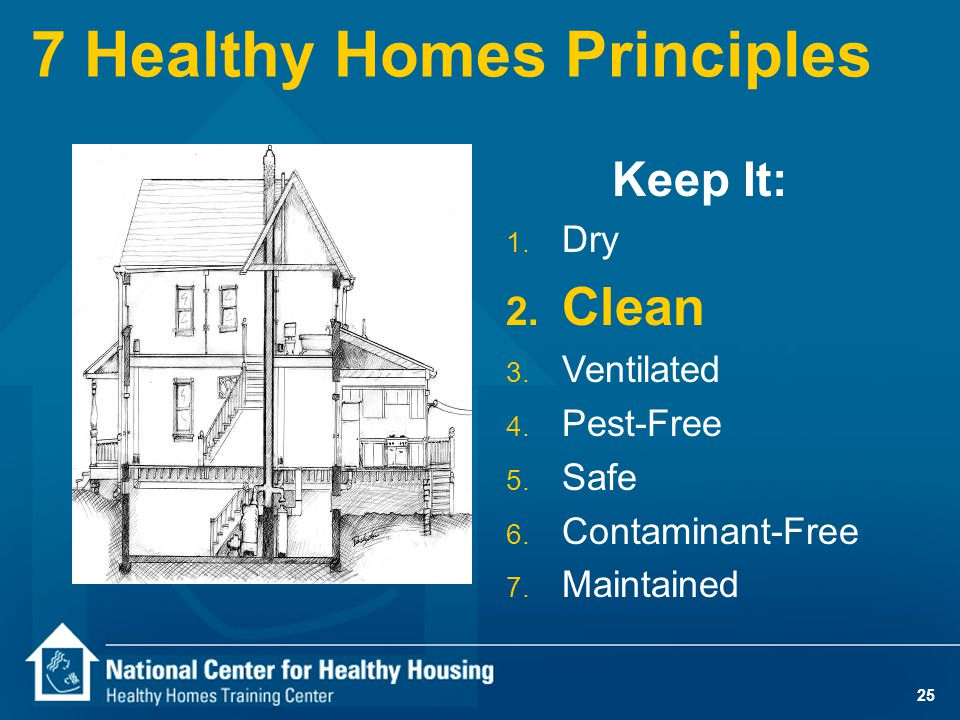 25 7 Healthy Homes Principles Keep It: 1. Dry 2. Clean 3. Ventilated 4. Pest-Free 5. Safe 6. Contaminant-Free 7. Maintained