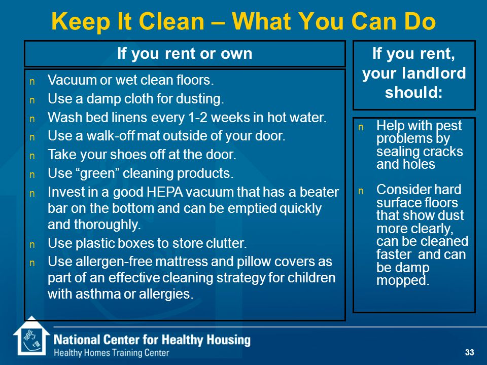 33 Keep It Clean – What You Can Do n Vacuum or wet clean floors.