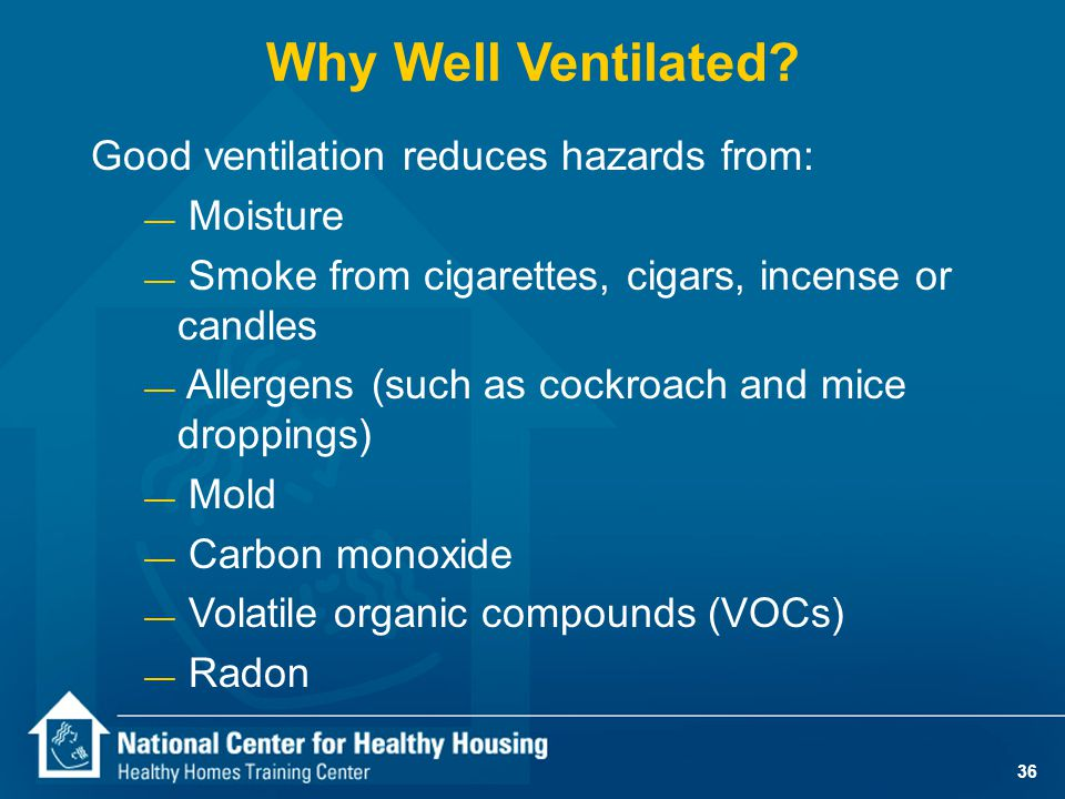 36 Why Well Ventilated? Good ventilation reduces hazards from: — Moisture — Smoke from cigarettes, cigars, incense or candles — Allergens (such as coc