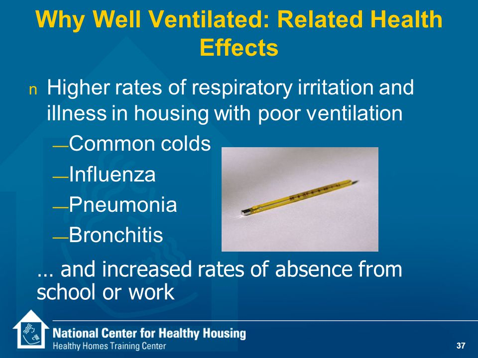 37 n Higher rates of respiratory irritation and illness in housing with poor ventilation — Common colds — Influenza — Pneumonia — Bronchitis Why Well Ventilated: Related Health Effects … and increased rates of absence from school or work
