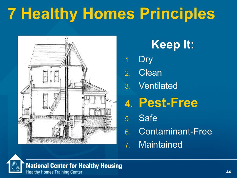 44 7 Healthy Homes Principles Keep It: 1. Dry 2. Clean 3. Ventilated 4. Pest-Free 5. Safe 6. Contaminant-Free 7. Maintained