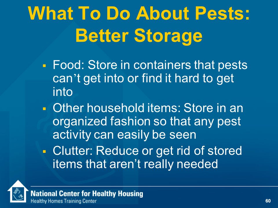60 What To Do About Pests: Better Storage  Food: Store in containers that pests can ' t get into or find it hard to get into  Other household items: