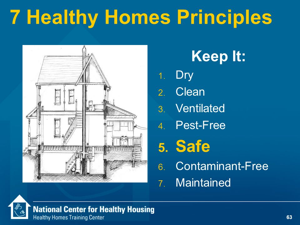 63 7 Healthy Homes Principles Keep It: 1. Dry 2. Clean 3. Ventilated 4. Pest-Free 5. Safe 6. Contaminant-Free 7. Maintained