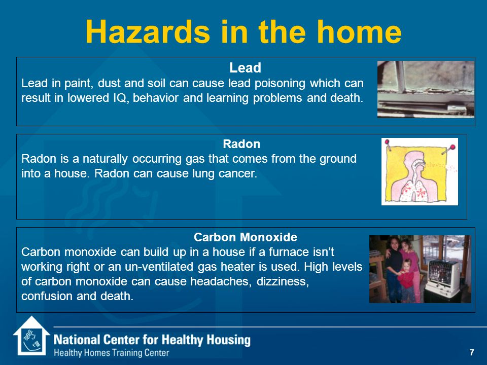 7 Hazards in the home Lead Lead in paint, dust and soil can cause lead poisoning which can result in lowered IQ, behavior and learning problems and death.
