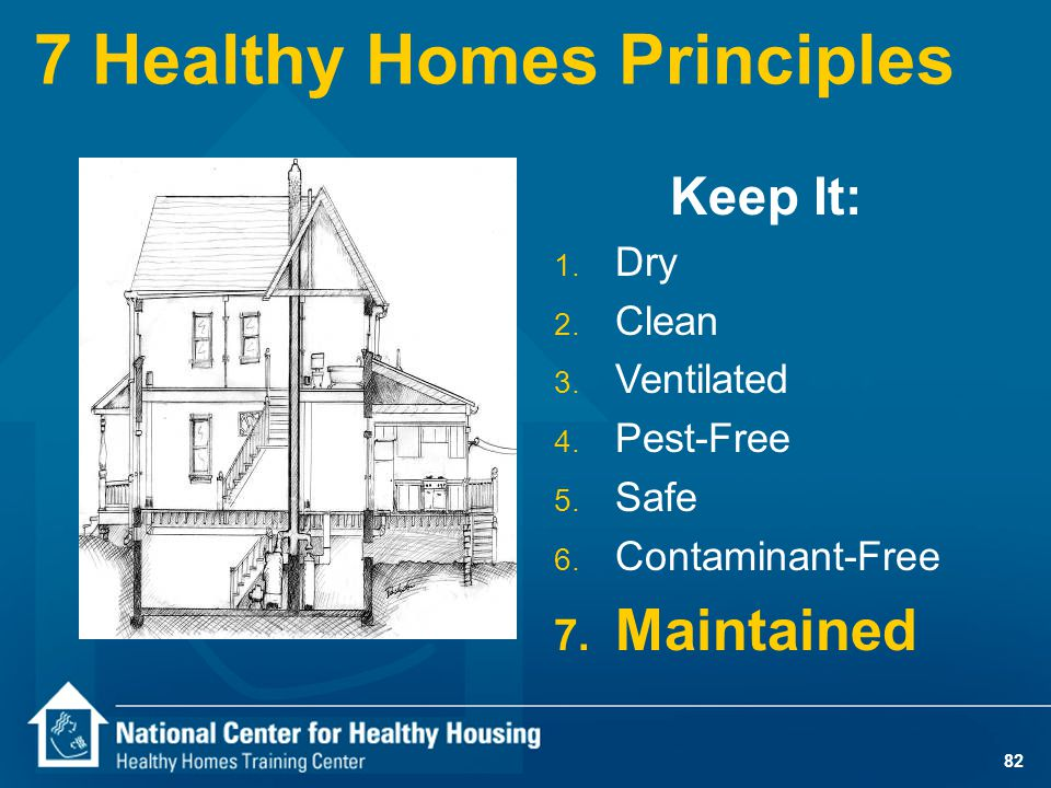 82 7 Healthy Homes Principles Keep It: 1. Dry 2. Clean 3. Ventilated 4. Pest-Free 5. Safe 6. Contaminant-Free 7. Maintained