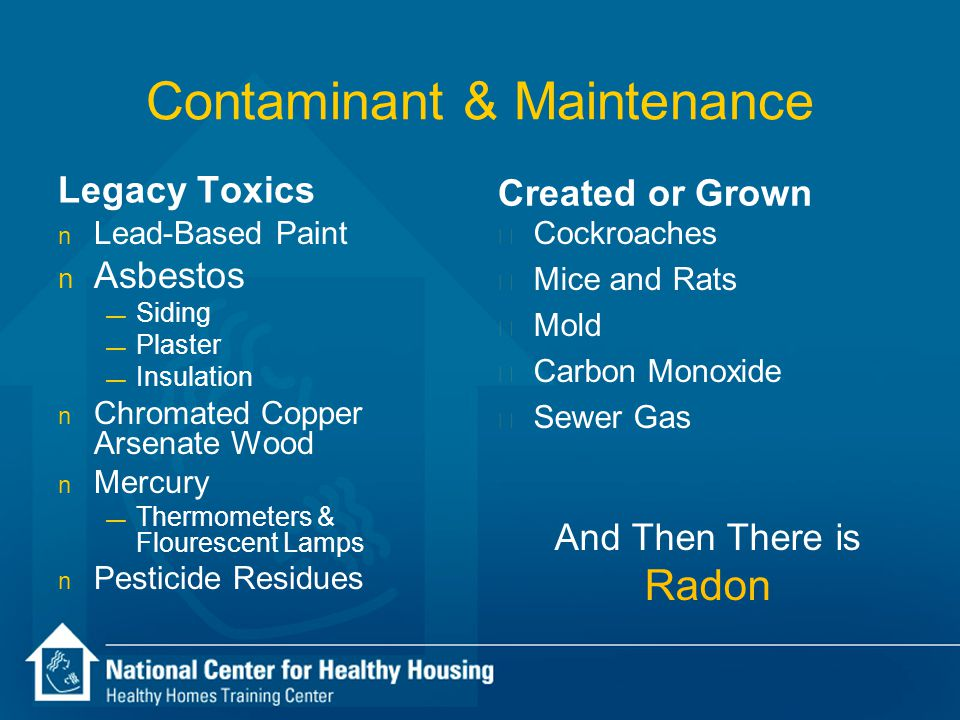 Contaminant & Maintenance Legacy Toxics n Lead-Based Paint n Asbestos — Siding — Plaster — Insulation n Chromated Copper Arsenate Wood n Mercury — The