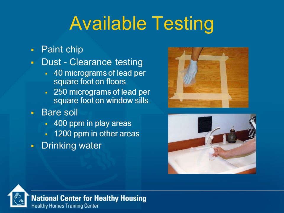Available Testing  Paint chip  Dust - Clearance testing  40 micrograms of lead per square foot on floors  250 micrograms of lead per square foot o