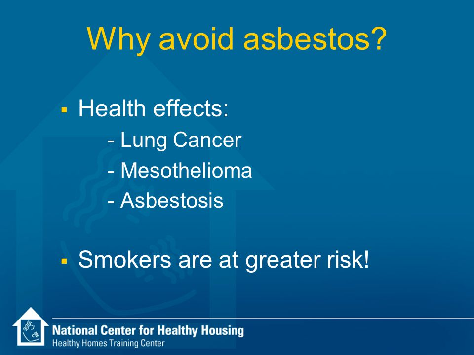 Why avoid asbestos?  Health effects: - Lung Cancer - Mesothelioma - Asbestosis  Smokers are at greater risk!
