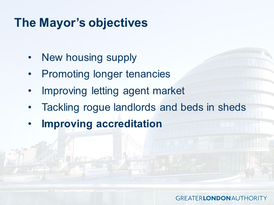 The Mayor's objectives New housing supply Promoting longer tenancies Improving letting agent market Tackling rogue landlords and beds in sheds Improving accreditation
