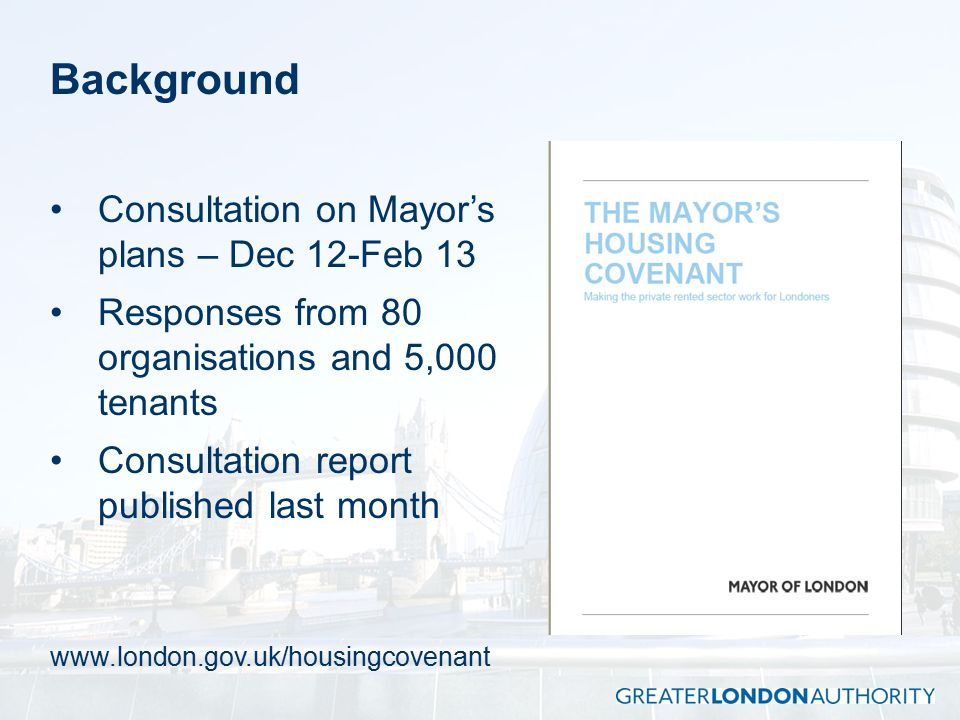 Background Consultation on Mayor's plans – Dec 12-Feb 13 Responses from 80 organisations and 5,000 tenants Consultation report published last month www.london.gov.uk/housingcovenant