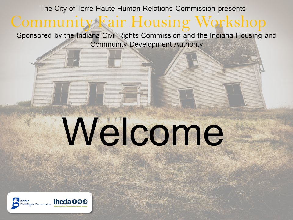 The City of Terre Haute Human Relations Commission presents Community Fair Housing Workshop Sponsored by the Indiana Civil Rights Commission and the Indiana Housing and Community Development Authority Indiana Civil Rights Commission Welcome