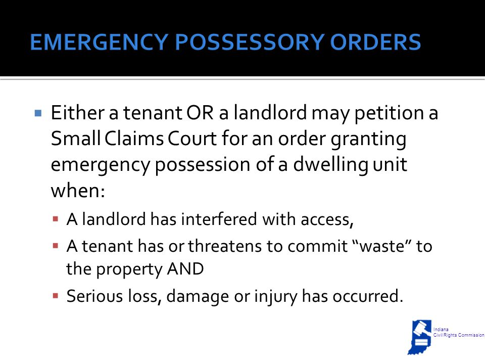  Either a tenant OR a landlord may petition a Small Claims Court for an order granting emergency possession of a dwelling unit when:  A landlord has interfered with access,  A tenant has or threatens to commit waste to the property AND  Serious loss, damage or injury has occurred.