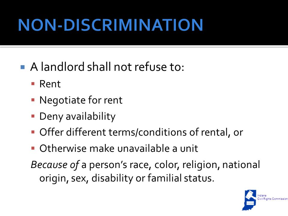  A landlord shall not refuse to:  Rent  Negotiate for rent  Deny availability  Offer different terms/conditions of rental, or  Otherwise make unavailable a unit Because of a person's race, color, religion, national origin, sex, disability or familial status.