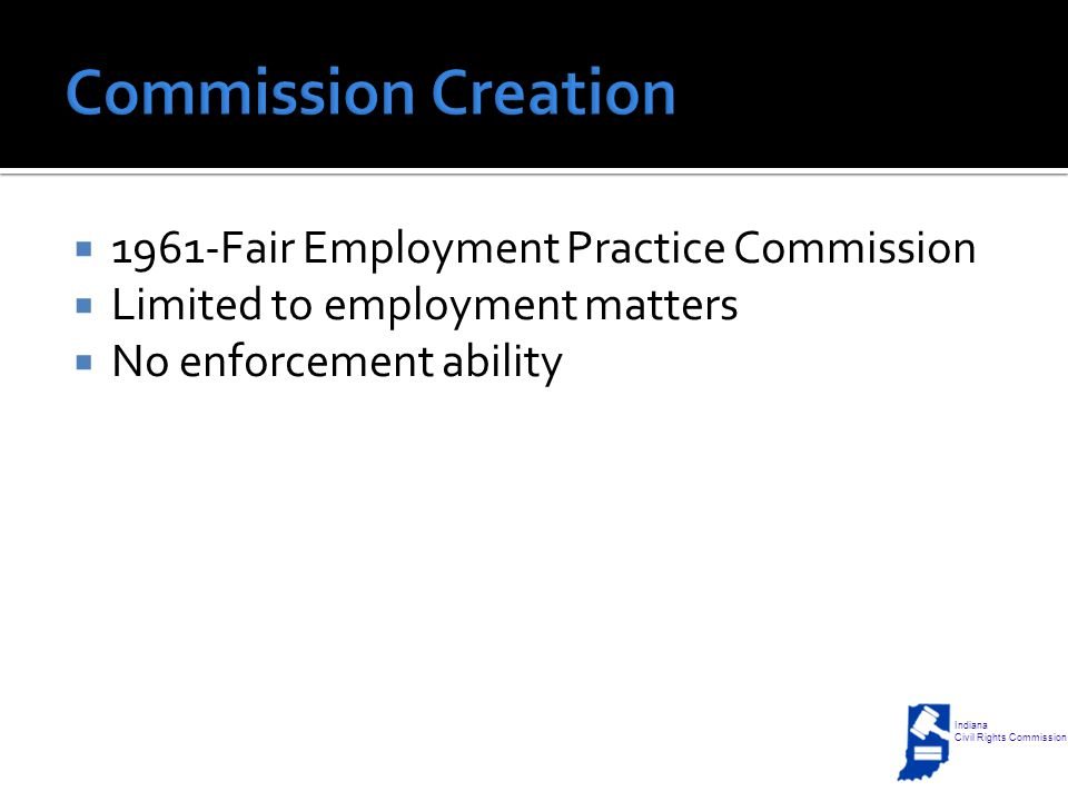  1961-Fair Employment Practice Commission  Limited to employment matters  No enforcement ability Indiana Civil Rights Commission