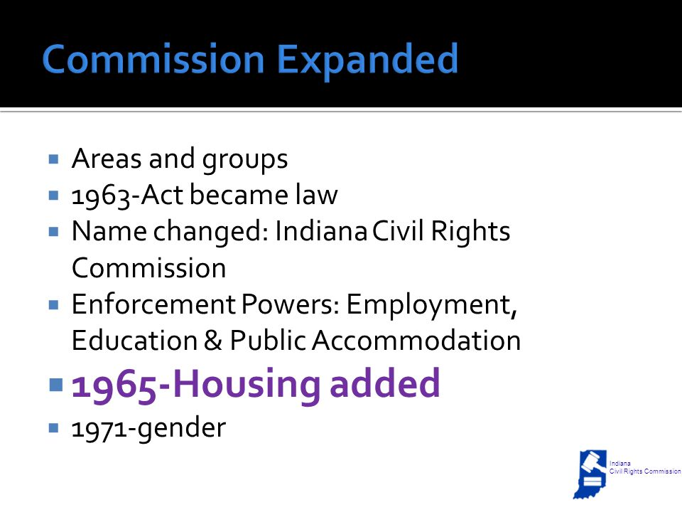  Areas and groups  1963-Act became law  Name changed: Indiana Civil Rights Commission  Enforcement Powers: Employment, Education & Public Accommodation  1965-Housing added  1971-gender Indiana Civil Rights Commission