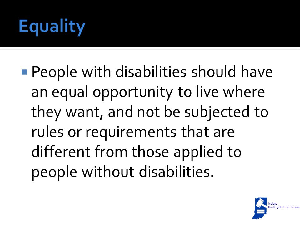  People with disabilities should have an equal opportunity to live where they want, and not be subjected to rules or requirements that are different from those applied to people without disabilities.