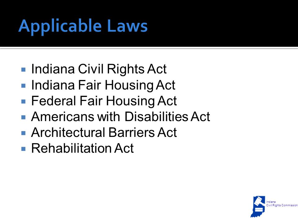  Indiana Civil Rights Act  Indiana Fair Housing Act  Federal Fair Housing Act  Americans with Disabilities Act  Architectural Barriers Act  Rehabilitation Act Indiana Civil Rights Commission