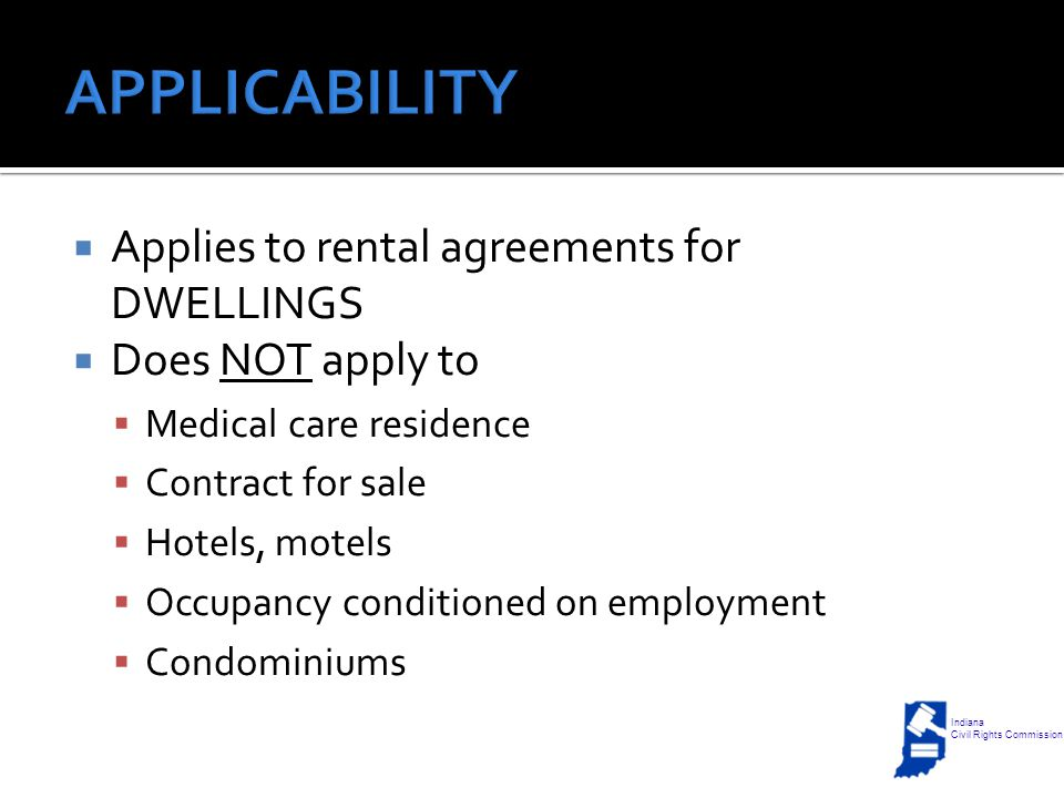  Applies to rental agreements for DWELLINGS  Does NOT apply to  Medical care residence  Contract for sale  Hotels, motels  Occupancy conditioned on employment  Condominiums Indiana Civil Rights Commission