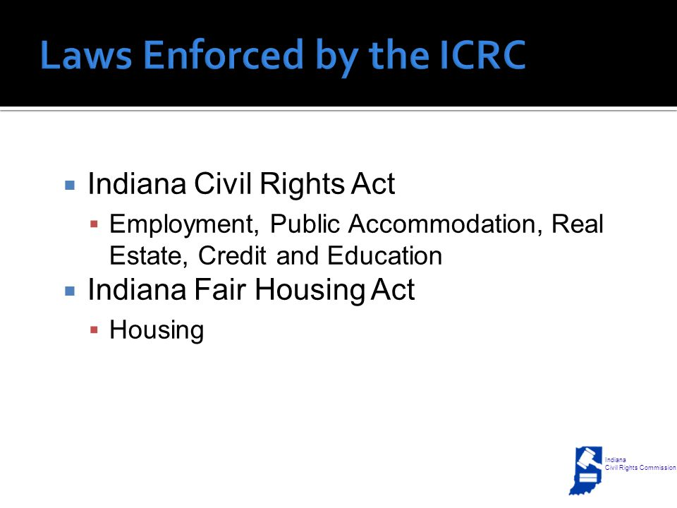  Indiana Civil Rights Act  Employment, Public Accommodation, Real Estate, Credit and Education  Indiana Fair Housing Act  Housing Indiana Civil Rights Commission