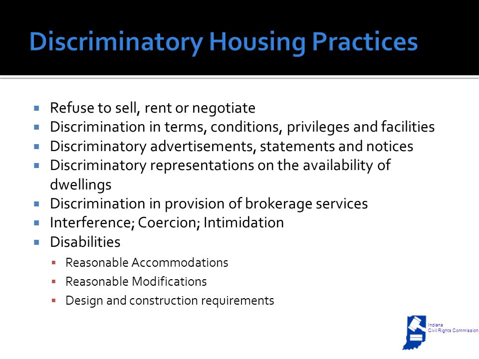  Refuse to sell, rent or negotiate  Discrimination in terms, conditions, privileges and facilities  Discriminatory advertisements, statements and notices  Discriminatory representations on the availability of dwellings  Discrimination in provision of brokerage services  Interference; Coercion; Intimidation  Disabilities  Reasonable Accommodations  Reasonable Modifications  Design and construction requirements Indiana Civil Rights Commission