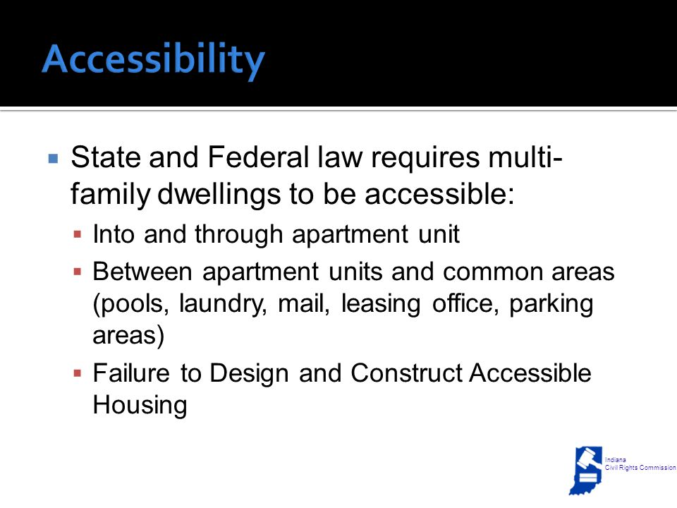  State and Federal law requires multi- family dwellings to be accessible:  Into and through apartment unit  Between apartment units and common areas (pools, laundry, mail, leasing office, parking areas)  Failure to Design and Construct Accessible Housing Indiana Civil Rights Commission