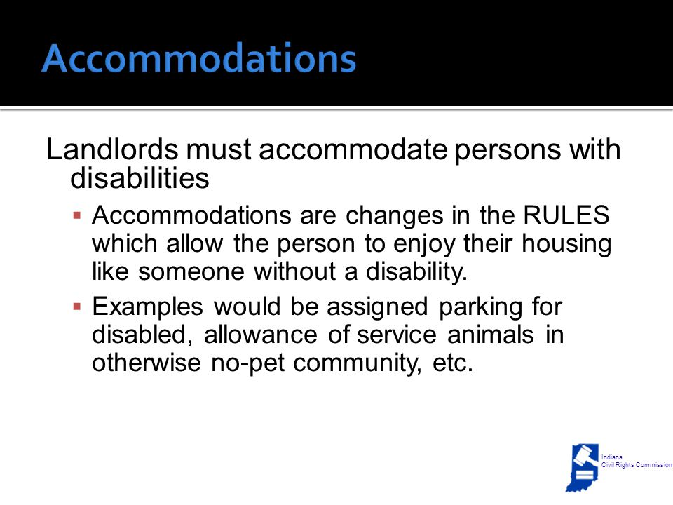 Landlords must accommodate persons with disabilities  Accommodations are changes in the RULES which allow the person to enjoy their housing like someone without a disability.