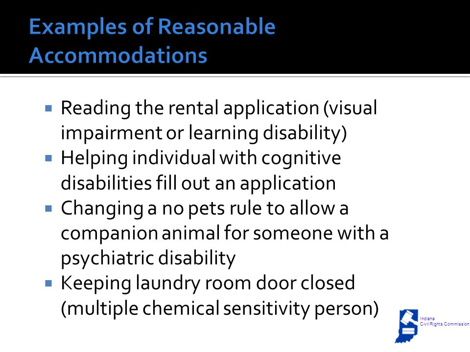 Reading the rental application (visual impairment or learning disability)  Helping individual with cognitive disabilities fill out an application  Changing a no pets rule to allow a companion animal for someone with a psychiatric disability  Keeping laundry room door closed (multiple chemical sensitivity person) Indiana Civil Rights Commission