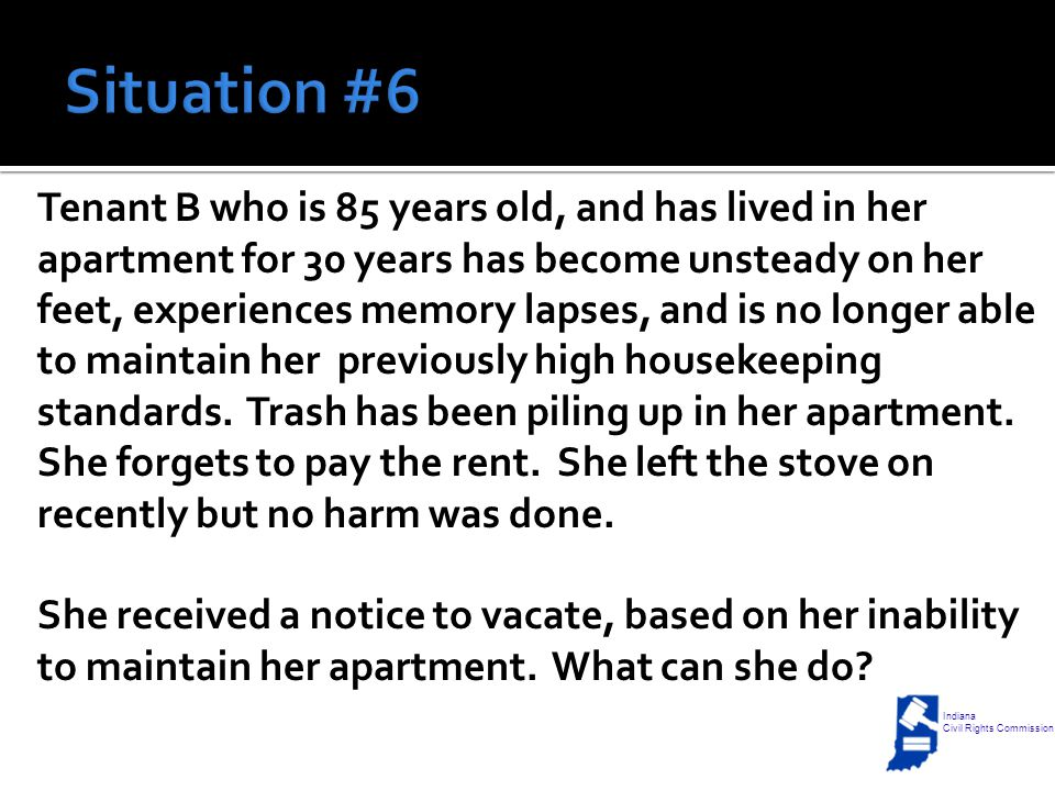 Tenant B who is 85 years old, and has lived in her apartment for 30 years has become unsteady on her feet, experiences memory lapses, and is no longer able to maintain her previously high housekeeping standards.