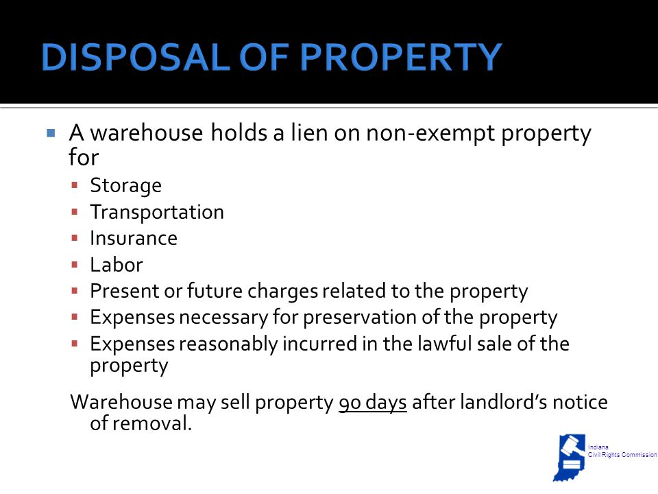  A warehouse holds a lien on non-exempt property for  Storage  Transportation  Insurance  Labor  Present or future charges related to the property  Expenses necessary for preservation of the property  Expenses reasonably incurred in the lawful sale of the property Warehouse may sell property 90 days after landlord's notice of removal.