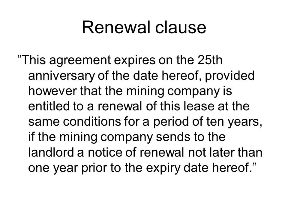 Renewal clause This agreement expires on the 25th anniversary of the date hereof, provided however that the mining company is entitled to a renewal of this lease at the same conditions for a period of ten years, if the mining company sends to the landlord a notice of renewal not later than one year prior to the expiry date hereof.