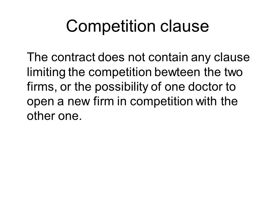 Competition clause The contract does not contain any clause limiting the competition bewteen the two firms, or the possibility of one doctor to open a new firm in competition with the other one.