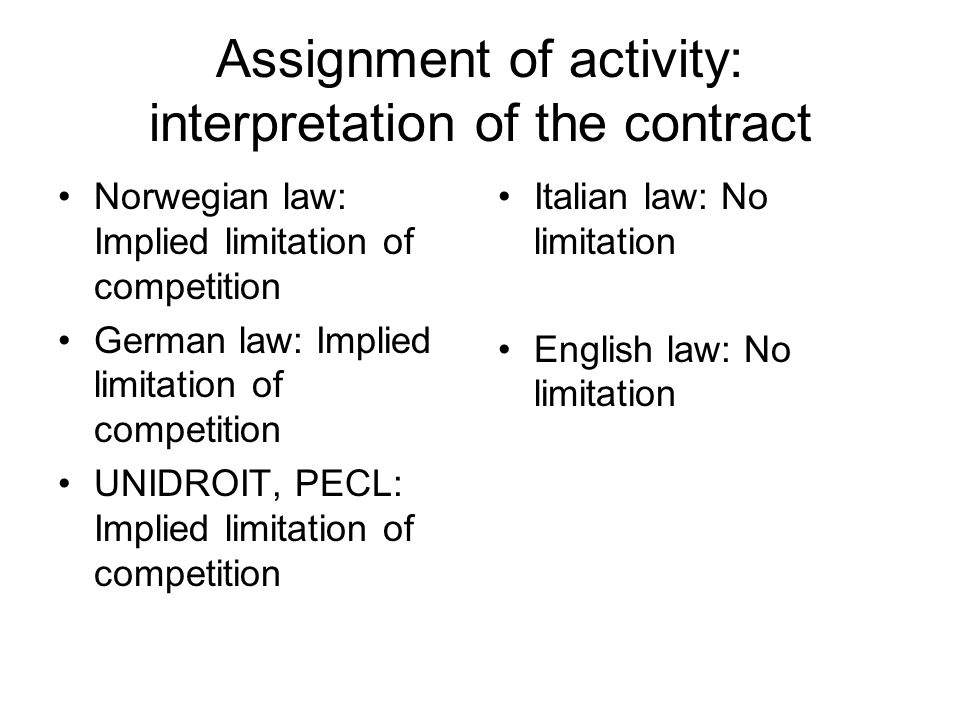 Assignment of activity: interpretation of the contract Norwegian law: Implied limitation of competition German law: Implied limitation of competition UNIDROIT, PECL: Implied limitation of competition Italian law: No limitation English law: No limitation